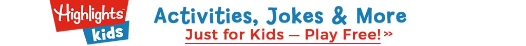 Go to Highlights Kids dot com for activities, jokes and more